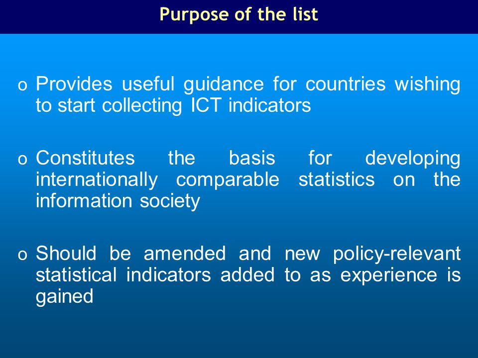 Purpose of the list o Provides useful guidance for countries wishing to start collecting ICT indicators o Constitutes the basis for developing internationally comparable statistics on the information society o Should be amended and new policy-relevant statistical indicators added to as experience is gained