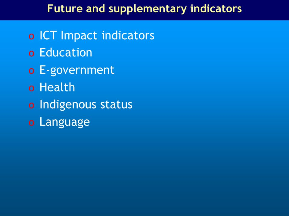 Future and supplementary indicators o ICT Impact indicators o Education o E-government o Health o Indigenous status o Language
