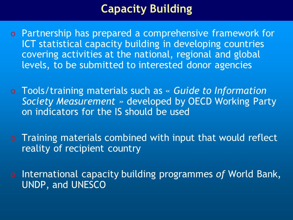 Capacity Building o Partnership has prepared a comprehensive framework for ICT statistical capacity building in developing countries covering activities at the national, regional and global levels, to be submitted to interested donor agencies o Tools/training materials such as « Guide to Information Society Measurement » developed by OECD Working Party on indicators for the IS should be used o Training materials combined with input that would reflect reality of recipient country o International capacity building programmes of World Bank, UNDP, and UNESCO