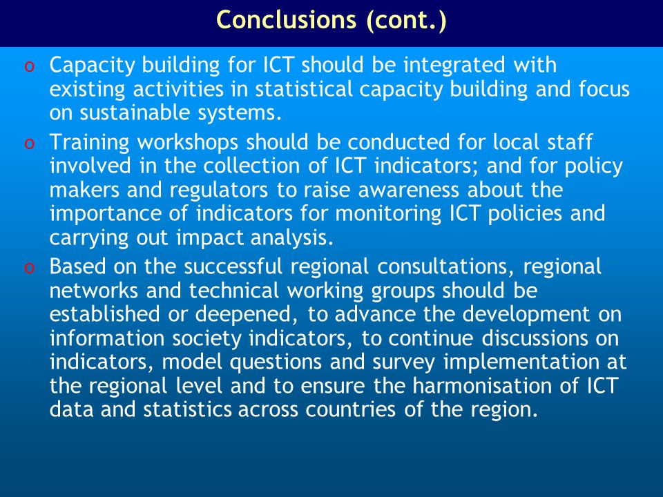 Conclusions (cont.) o Capacity building for ICT should be integrated with existing activities in statistical capacity building and focus on sustainable systems.
