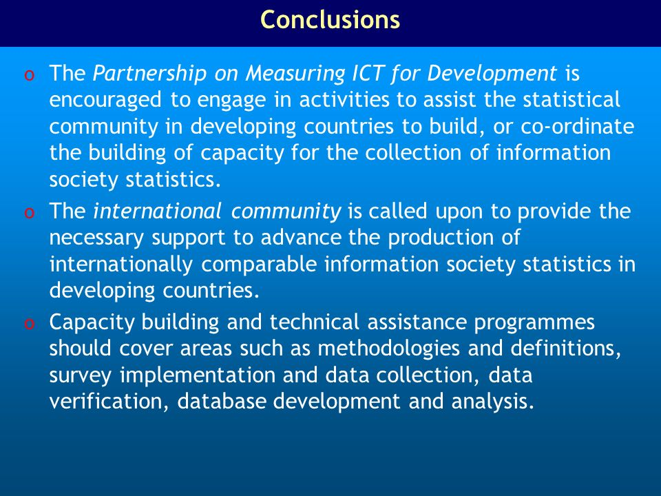 Conclusions o The Partnership on Measuring ICT for Development is encouraged to engage in activities to assist the statistical community in developing countries to build, or co-ordinate the building of capacity for the collection of information society statistics.