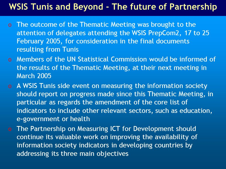WSIS Tunis and Beyond - The future of Partnership o The outcome of the Thematic Meeting was brought to the attention of delegates attending the WSIS PrepCom2, 17 to 25 February 2005, for consideration in the final documents resulting from Tunis o Members of the UN Statistical Commission would be informed of the results of the Thematic Meeting, at their next meeting in March 2005 o A WSIS Tunis side event on measuring the information society should report on progress made since this Thematic Meeting, in particular as regards the amendment of the core list of indicators to include other relevant sectors, such as education, e-government or health o The Partnership on Measuring ICT for Development should continue its valuable work on improving the availability of information society indicators in developing countries by addressing its three main objectives