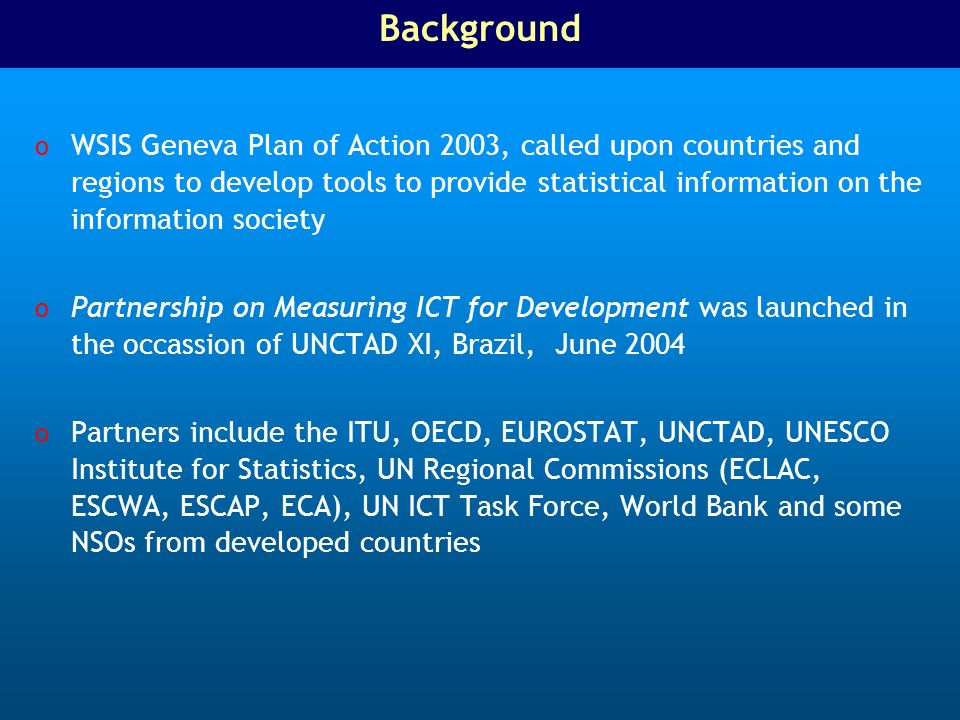 Background o WSIS Geneva Plan of Action 2003, called upon countries and regions to develop tools to provide statistical information on the information society o Partnership on Measuring ICT for Development was launched in the occassion of UNCTAD XI, Brazil, June 2004 o Partners include the ITU, OECD, EUROSTAT, UNCTAD, UNESCO Institute for Statistics, UN Regional Commissions (ECLAC, ESCWA, ESCAP, ECA), UN ICT Task Force, World Bank and some NSOs from developed countries