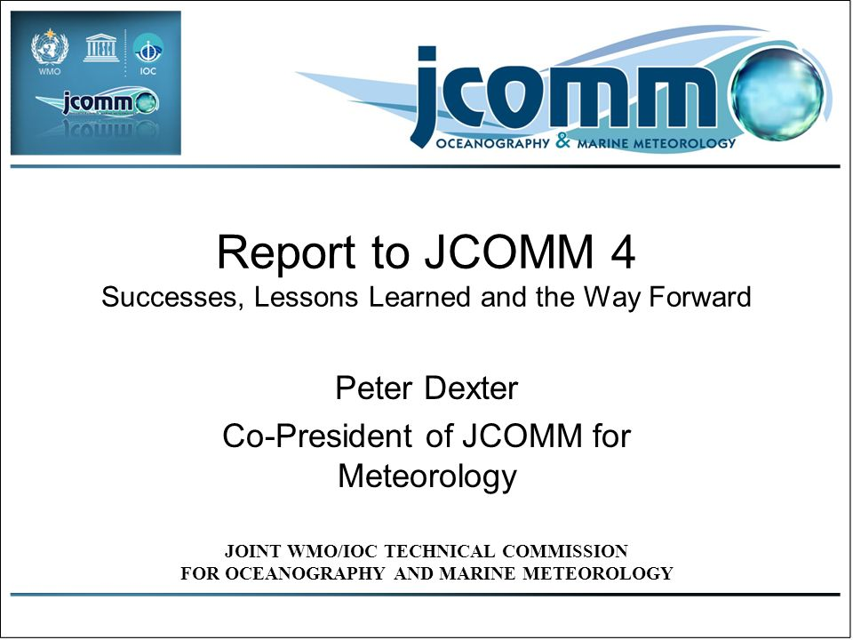 Report to JCOMM 4 Successes, Lessons Learned and the Way Forward Peter Dexter Co-President of JCOMM for Meteorology JOINT WMO/IOC TECHNICAL COMMISSION FOR OCEANOGRAPHY AND MARINE METEOROLOGY
