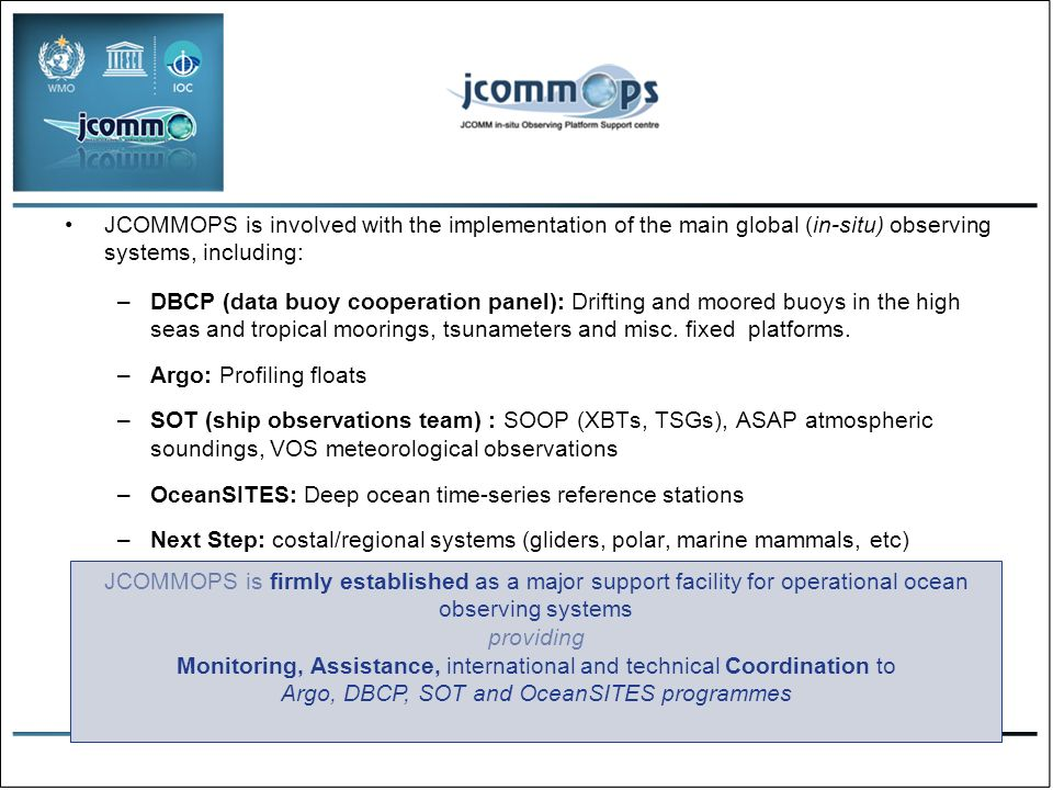 JCOMMOPS is involved with the implementation of the main global (in-situ) observing systems, including: –DBCP (data buoy cooperation panel): Drifting and moored buoys in the high seas and tropical moorings, tsunameters and misc.