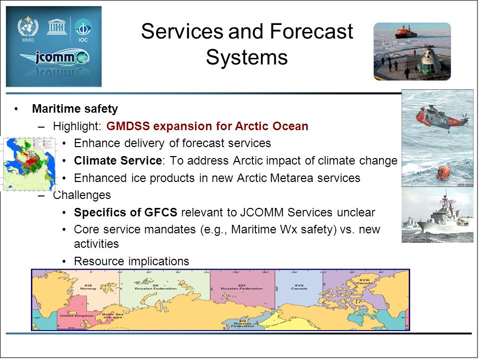 Services and Forecast Systems Maritime safety –Highlight: GMDSS expansion for Arctic Ocean Enhance delivery of forecast services Climate Service: To address Arctic impact of climate change Enhanced ice products in new Arctic Metarea services –Challenges Specifics of GFCS relevant to JCOMM Services unclear Core service mandates (e.g., Maritime Wx safety) vs.
