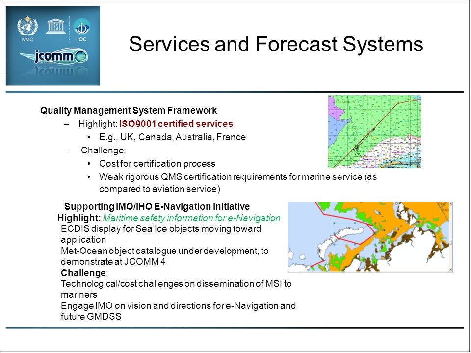 Services and Forecast Systems Quality Management System Framework –Highlight: ISO9001 certified services E.g., UK, Canada, Australia, France – Challenge: Cost for certification process Weak rigorous QMS certification requirements for marine service (as compared to aviation service ) Supporting IMO/IHO E-Navigation Initiative Highlight: Maritime safety information for e-Navigation ECDIS display for Sea Ice objects moving toward application Met-Ocean object catalogue under development, to demonstrate at JCOMM 4 Challenge: Technological/cost challenges on dissemination of MSI to mariners Engage IMO on vision and directions for e-Navigation and future GMDSS