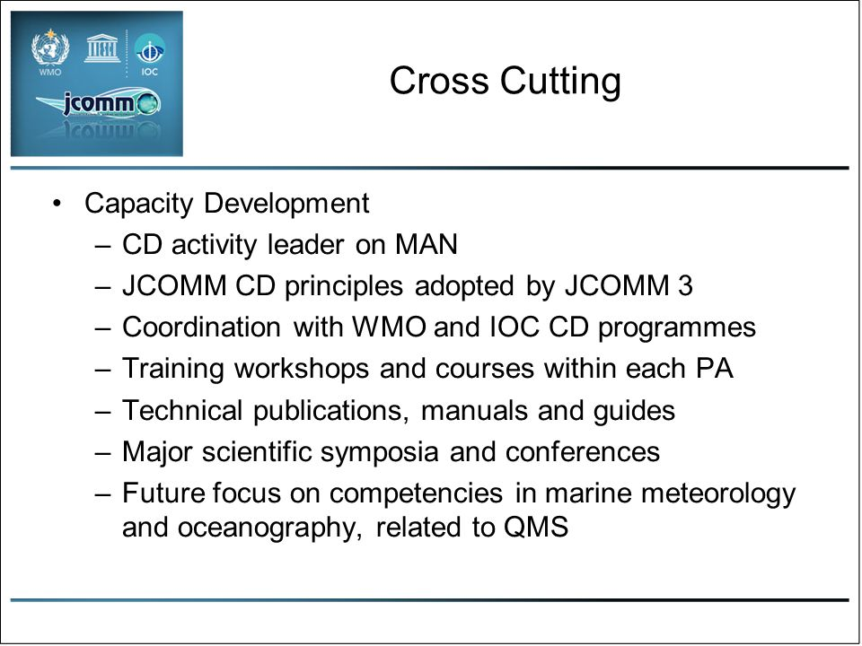 Cross Cutting Capacity Development –CD activity leader on MAN –JCOMM CD principles adopted by JCOMM 3 –Coordination with WMO and IOC CD programmes –Training workshops and courses within each PA –Technical publications, manuals and guides –Major scientific symposia and conferences –Future focus on competencies in marine meteorology and oceanography, related to QMS