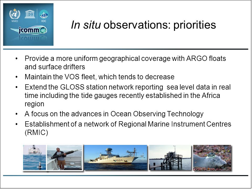 In situ observations: priorities Provide a more uniform geographical coverage with ARGO floats and surface drifters Maintain the VOS fleet, which tends to decrease Extend the GLOSS station network reporting sea level data in real time including the tide gauges recently established in the Africa region A focus on the advances in Ocean Observing Technology Establishment of a network of Regional Marine Instrument Centres (RMIC)