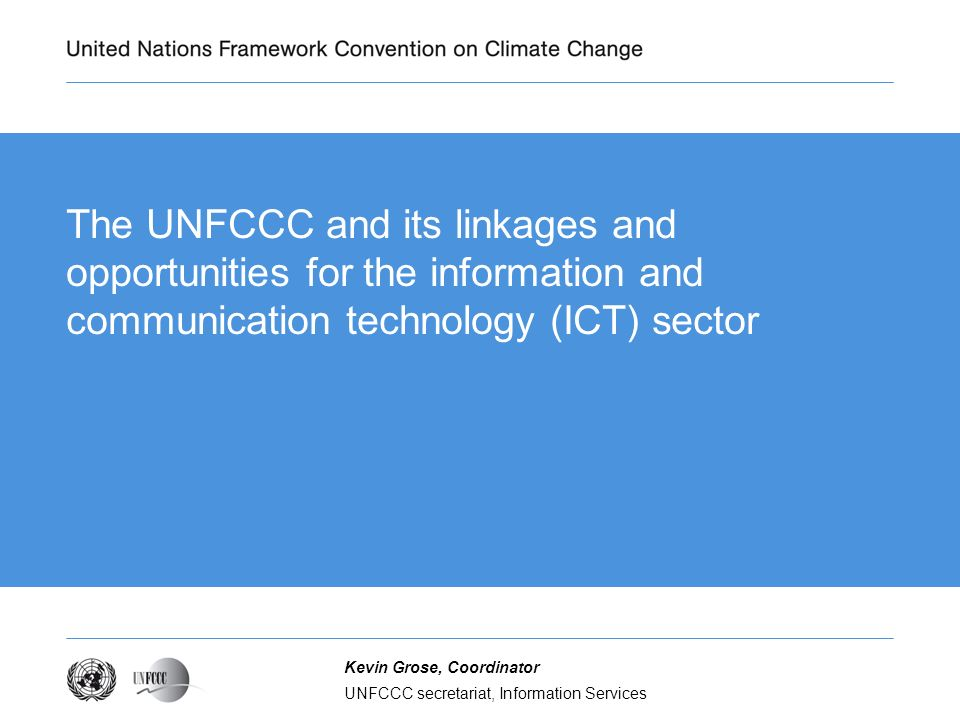 UNFCCC secretariat, Information Services Kevin Grose, Coordinator The UNFCCC and its linkages and opportunities for the information and communication