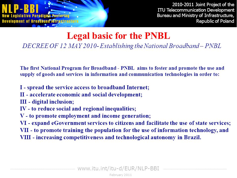 February Joint Project of the ITU Telecommunication Development Bureau and Ministry of Infrastructure, Republic of Poland   Legal basic for the PNBL DECREE OF 12 MAY Establishing the National Broadband – PNBL The first National Program for Broadband - PNBL aims to foster and promote the use and supply of goods and services in information and communication technologies in order to: I - spread the service access to broadband Internet; II - accelerate economic and social development; III - digital inclusion; IV - to reduce social and regional inequalities; V - to promote employment and income generation; VI - expand eGovernment services to citizens and facilitate the use of state services; VII - to promote training the population for the use of information technology, and VIII - increasing competitiveness and technological autonomy in Brazil.