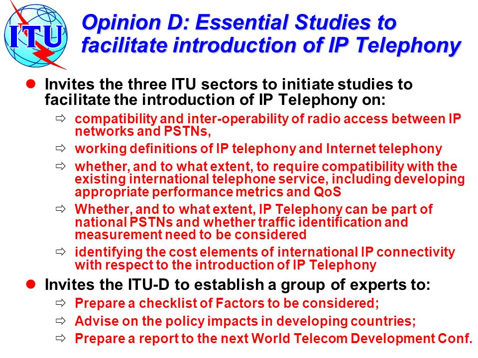 Opinion D: Essential Studies to facilitate introduction of IP Telephony Invites the three ITU sectors to initiate studies to facilitate the introducti