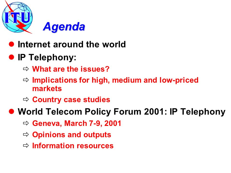 Agenda Internet around the world IP Telephony: What are the issues? Implications for high, medium and low-priced markets Country case studies World Te