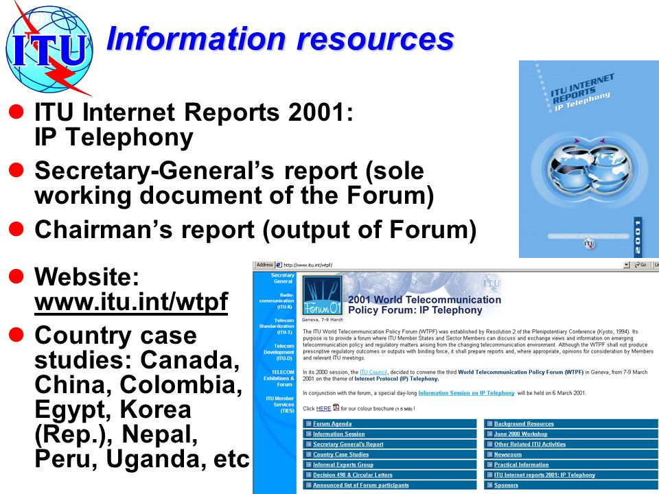 Information resources ITU Internet Reports 2001: IP Telephony Secretary-Generals report (sole working document of the Forum) Chairmans report (output