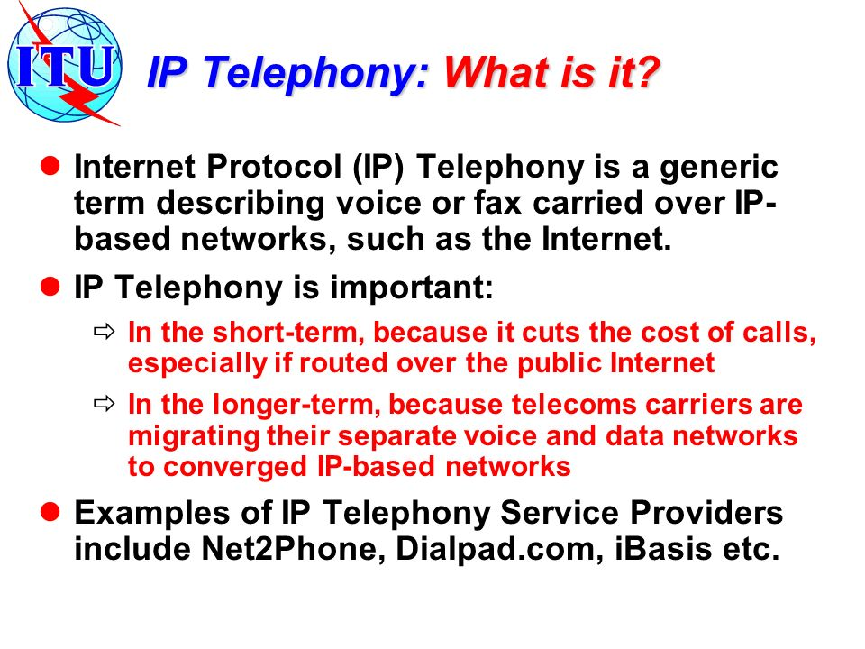IP Telephony: What is it? Internet Protocol (IP) Telephony is a generic term describing voice or fax carried over IP- based networks, such as the Inte