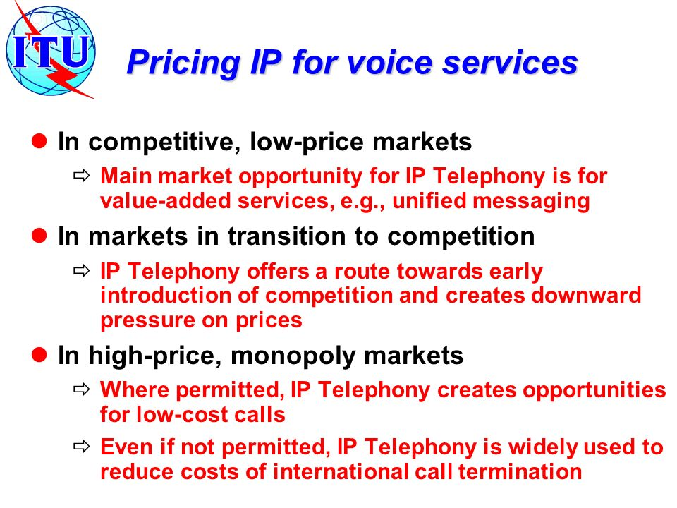 Pricing IP for voice services In competitive, low-price markets Main market opportunity for IP Telephony is for value-added services, e.g., unified me