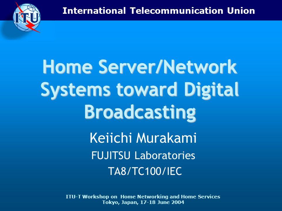 International Telecommunication Union ITU-T Workshop on Home Networking and Home Services Tokyo, Japan, 17-18 June 2004 Home Server/Network Systems toward Digital Broadcasting Keiichi Murakami FUJITSU Laboratories TA8/TC100/IEC