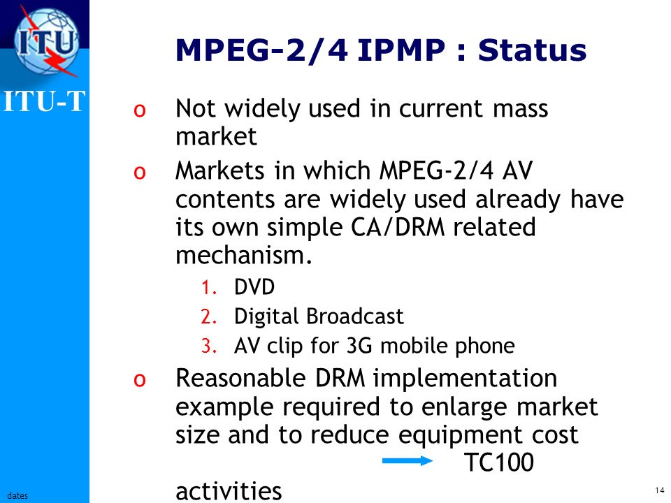 ITU-T 14 dates MPEG-2/4 IPMP : Status o Not widely used in current mass market o Markets in which MPEG-2/4 AV contents are widely used already have its own simple CA/DRM related mechanism.
