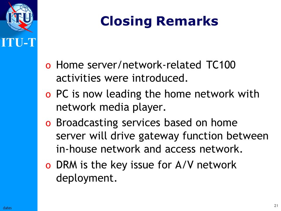 ITU-T 21 dates Closing Remarks o Home server/network-related TC100 activities were introduced.