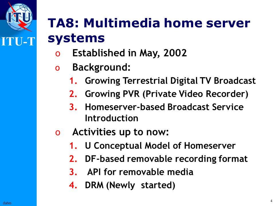 ITU-T 4 dates TA8: Multimedia home server systems o Established in May, 2002 o Background: 1.Growing Terrestrial Digital TV Broadcast 2.Growing PVR (Private Video Recorder) 3.Homeserver-based Broadcast Service Introduction o Activities up to now: 1.U Conceptual Model of Homeserver 2.DF-based removable recording format 3.