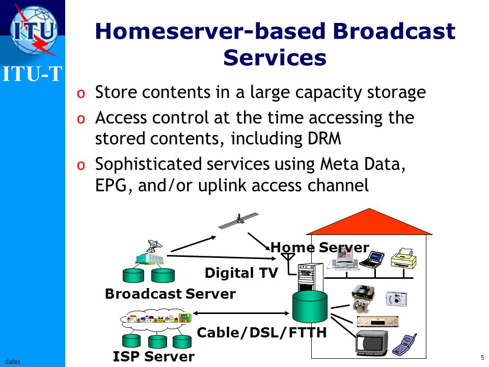 ITU-T 5 dates Homeserver-based Broadcast Services o Store contents in a large capacity storage o Access control at the time accessing the stored contents, including DRM o Sophisticated services using Meta Data, EPG, and/or uplink access channel Cable/DSL/FTTH Digital TV Broadcast Server ISP Server Home Server