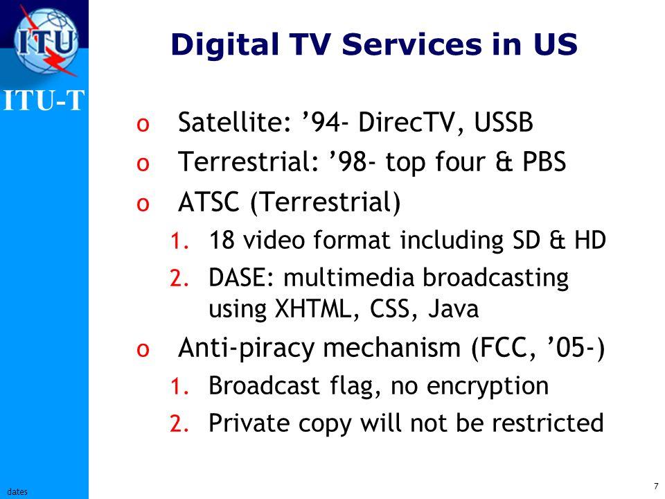 ITU-T 7 dates Digital TV Services in US o Satellite: 94- DirecTV, USSB o Terrestrial: 98- top four & PBS o ATSC (Terrestrial) 1.