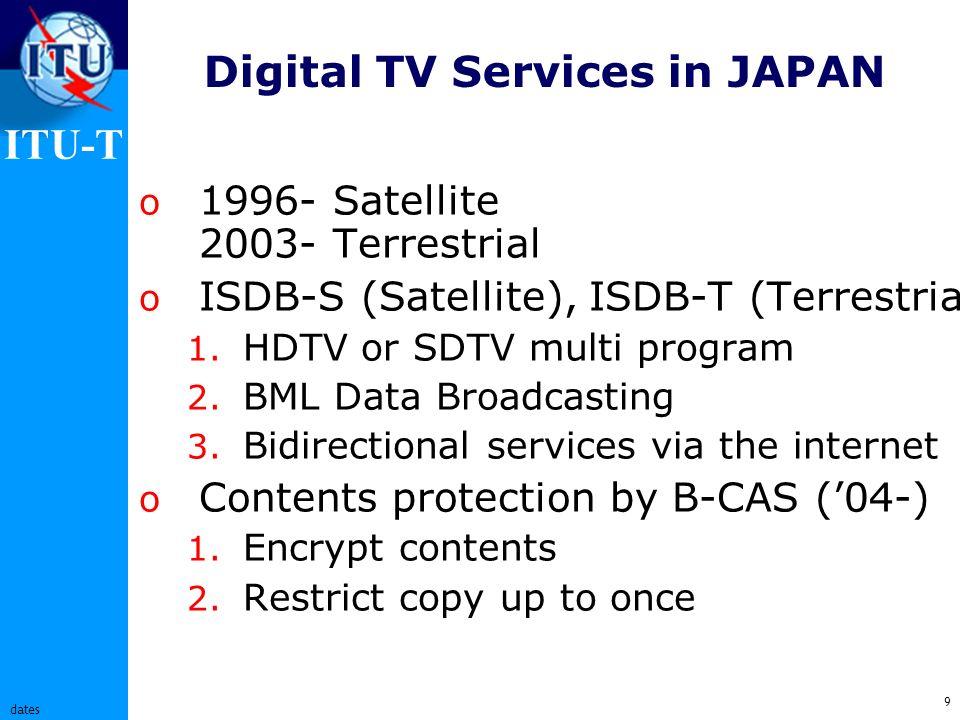 ITU-T 9 dates Digital TV Services in JAPAN o 1996- Satellite 2003- Terrestrial o ISDB-S (Satellite), ISDB-T (Terrestrial) 1.
