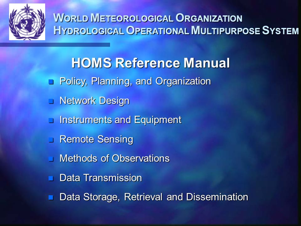 W ORLD M ETEOROLOGICAL O RGANIZATION H YDROLOGICAL O PERATIONAL M ULTIPURPOSE S YSTEM Courtesy: Dot Leonard-NOAA HOMS: Serving into the 21st Century