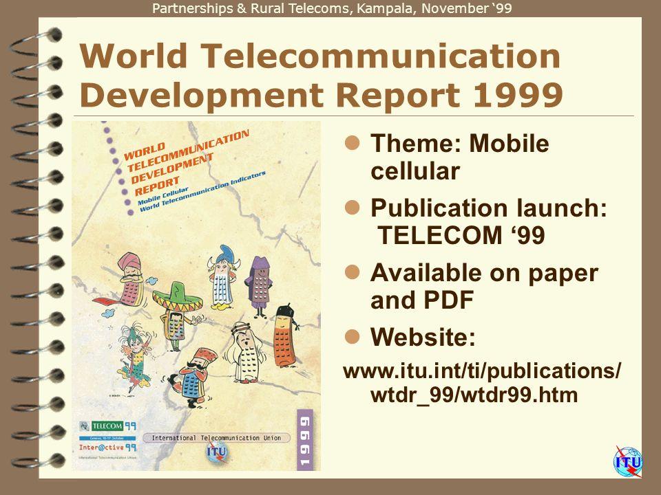 Partnerships & Rural Telecoms, Kampala, November 99 World Telecommunication Development Report 1999 Theme: Mobile cellular Publication launch: TELECOM