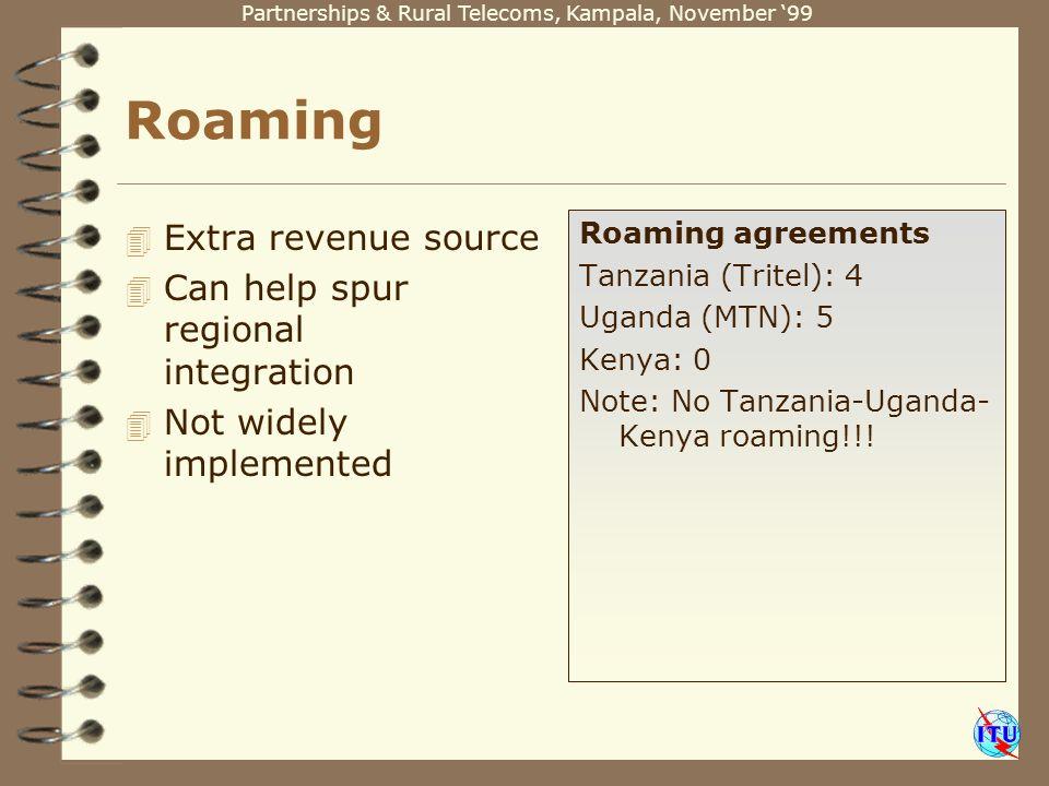 Partnerships & Rural Telecoms, Kampala, November 99 Roaming 4 Extra revenue source 4 Can help spur regional integration 4 Not widely implemented Roaming agreements Tanzania (Tritel): 4 Uganda (MTN): 5 Kenya: 0 Note: No Tanzania-Uganda- Kenya roaming!!!
