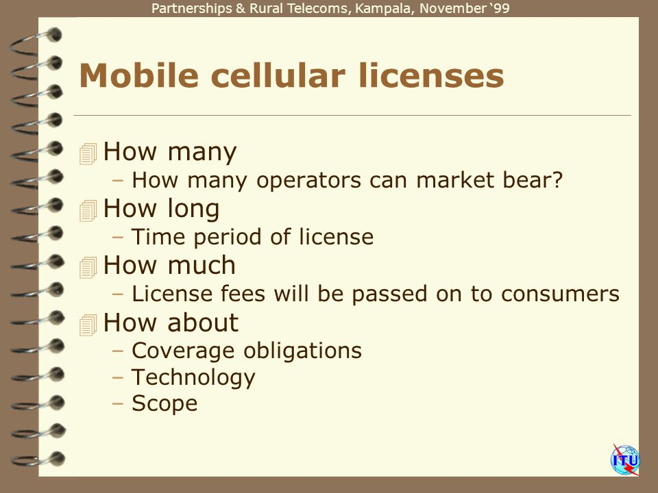 Partnerships & Rural Telecoms, Kampala, November 99 Mobile cellular licenses 4 How many –How many operators can market bear.