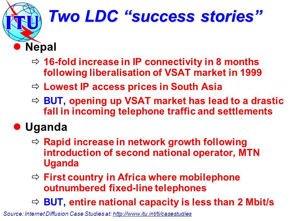 Two LDC success stories Nepal 16-fold increase in IP connectivity in 8 months following liberalisation of VSAT market in 1999 Lowest IP access prices