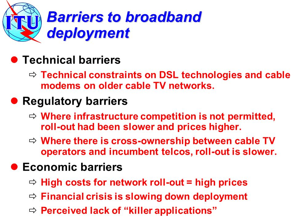 Barriers to broadband deployment Technical barriers Technical constraints on DSL technologies and cable modems on older cable TV networks. Regulatory