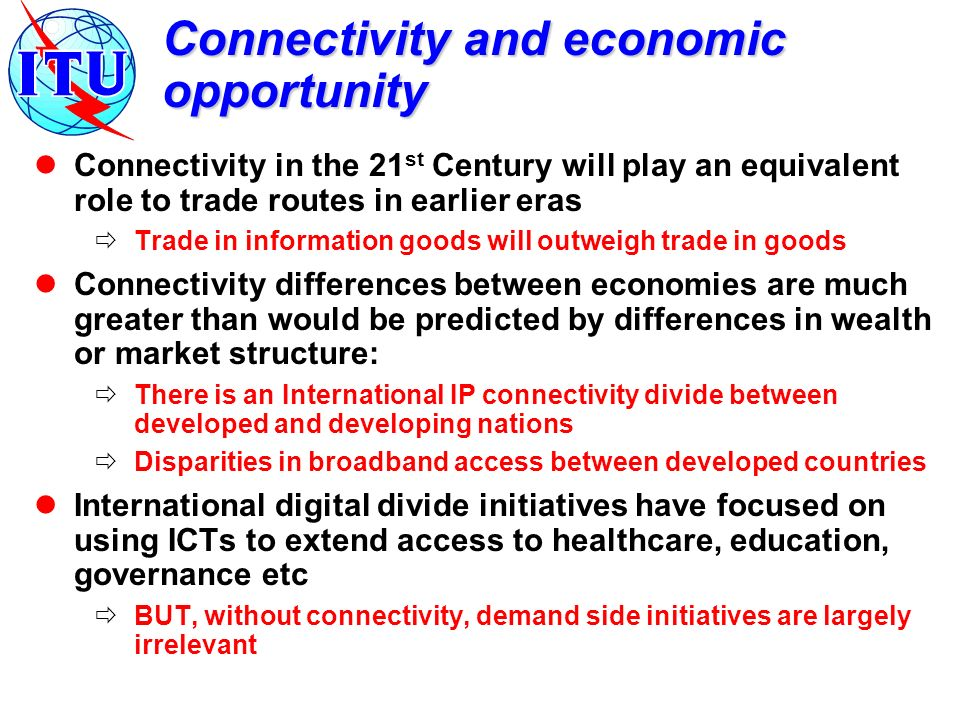 Connectivity and economic opportunity Connectivity in the 21 st Century will play an equivalent role to trade routes in earlier eras Trade in informat
