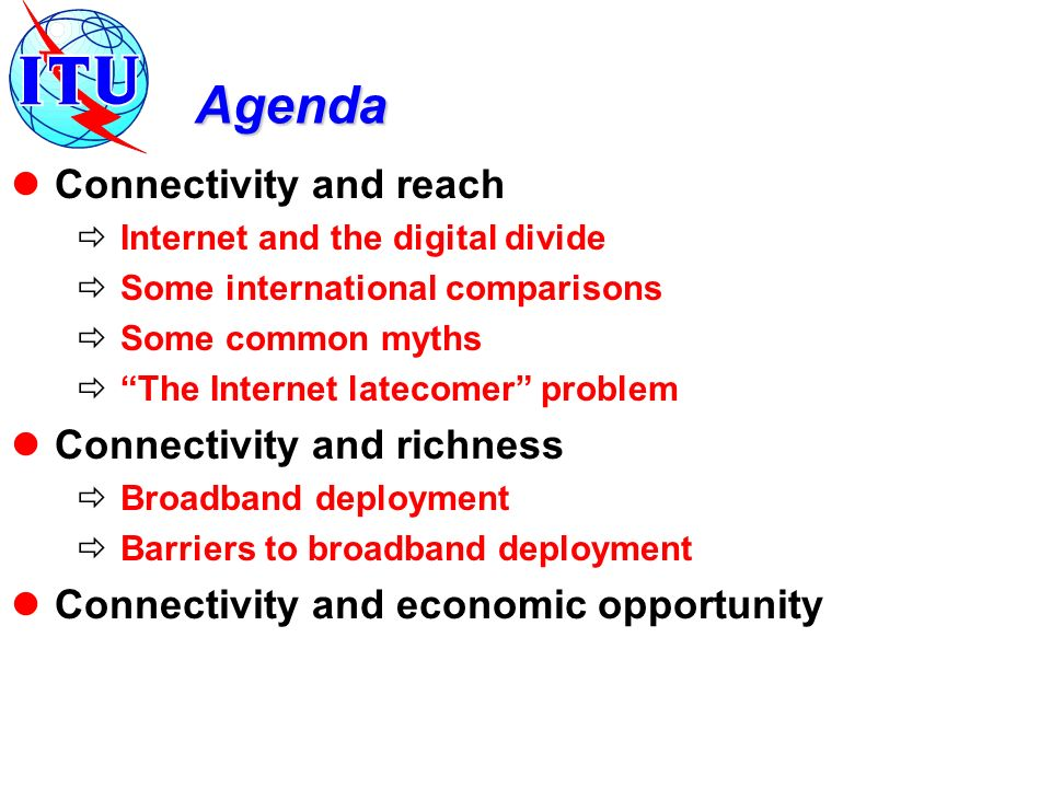 Agenda Connectivity and reach Internet and the digital divide Some international comparisons Some common myths The Internet latecomer problem Connectivity and richness Broadband deployment Barriers to broadband deployment Connectivity and economic opportunity