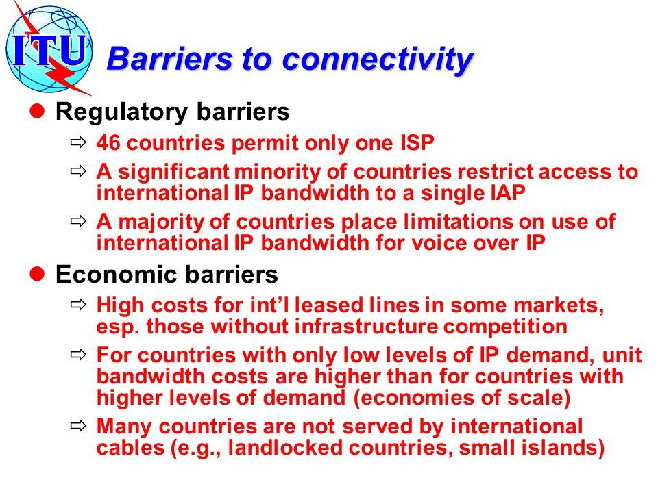 Barriers to connectivity Regulatory barriers 46 countries permit only one ISP A significant minority of countries restrict access to international IP bandwidth to a single IAP A majority of countries place limitations on use of international IP bandwidth for voice over IP Economic barriers High costs for intl leased lines in some markets, esp.