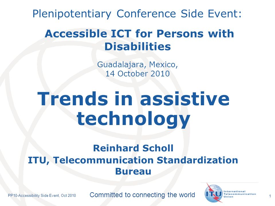 International Telecommunication Union Committed to connecting the world PP10-Accessibility Side Event, Oct Plenipotentiary Conference Side Event: Accessible ICT for Persons with Disabilities Guadalajara, Mexico, 14 October 2010 Reinhard Scholl ITU, Telecommunication Standardization Bureau Trends in assistive technology