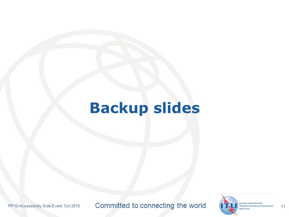 Committed to connecting the world PP10-Accessibility Side Event, Oct 2010 11 Backup slides