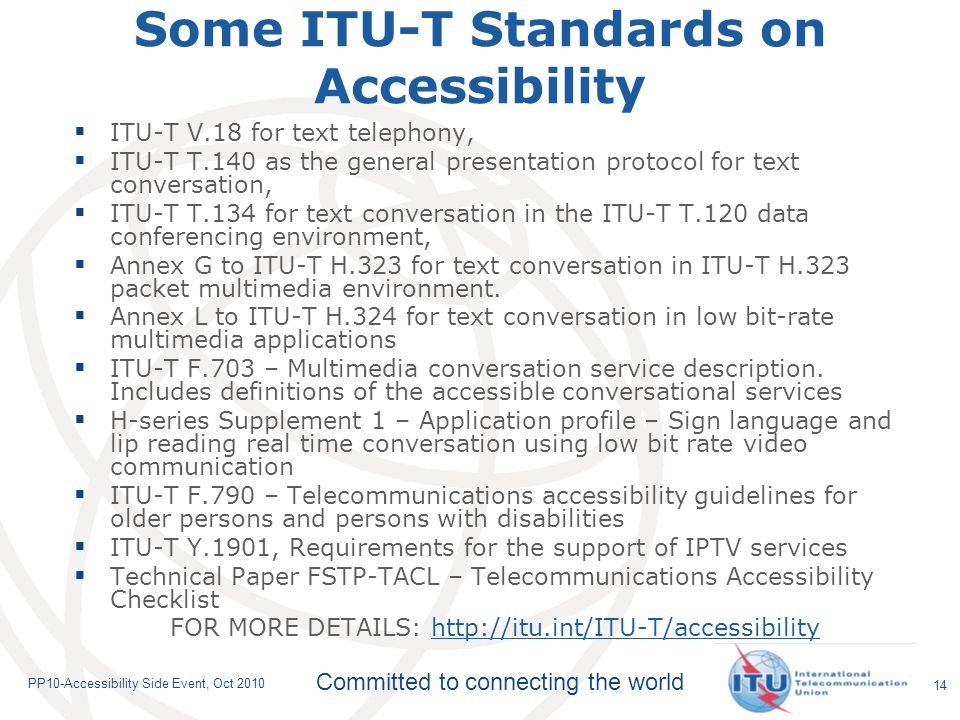 Committed to connecting the world PP10-Accessibility Side Event, Oct Some ITU-T Standards on Accessibility ITU-T V.18 for text telephony, ITU-T T.140 as the general presentation protocol for text conversation, ITU-T T.134 for text conversation in the ITU-T T.120 data conferencing environment, Annex G to ITU-T H.323 for text conversation in ITU-T H.323 packet multimedia environment.