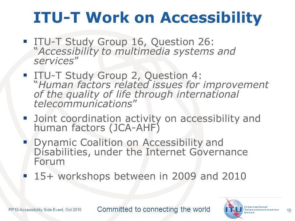 Committed to connecting the world PP10-Accessibility Side Event, Oct ITU-T Work on Accessibility ITU-T Study Group 16, Question 26:Accessibility to multimedia systems and services ITU-T Study Group 2, Question 4:Human factors related issues for improvement of the quality of life through international telecommunications Joint coordination activity on accessibility and human factors (JCA-AHF) Dynamic Coalition on Accessibility and Disabilities, under the Internet Governance Forum 15+ workshops between in 2009 and 2010
