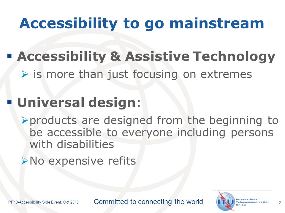 Committed to connecting the world PP10-Accessibility Side Event, Oct 2010 Accessibility to go mainstream Accessibility & Assistive Technology is more than just focusing on extremes Universal design: products are designed from the beginning to be accessible to everyone including persons with disabilities No expensive refits 2
