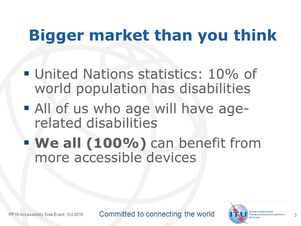 Committed to connecting the world PP10-Accessibility Side Event, Oct 2010 Bigger market than you think United Nations statistics: 10% of world population has disabilities All of us who age will have age- related disabilities We all (100%) can benefit from more accessible devices 3