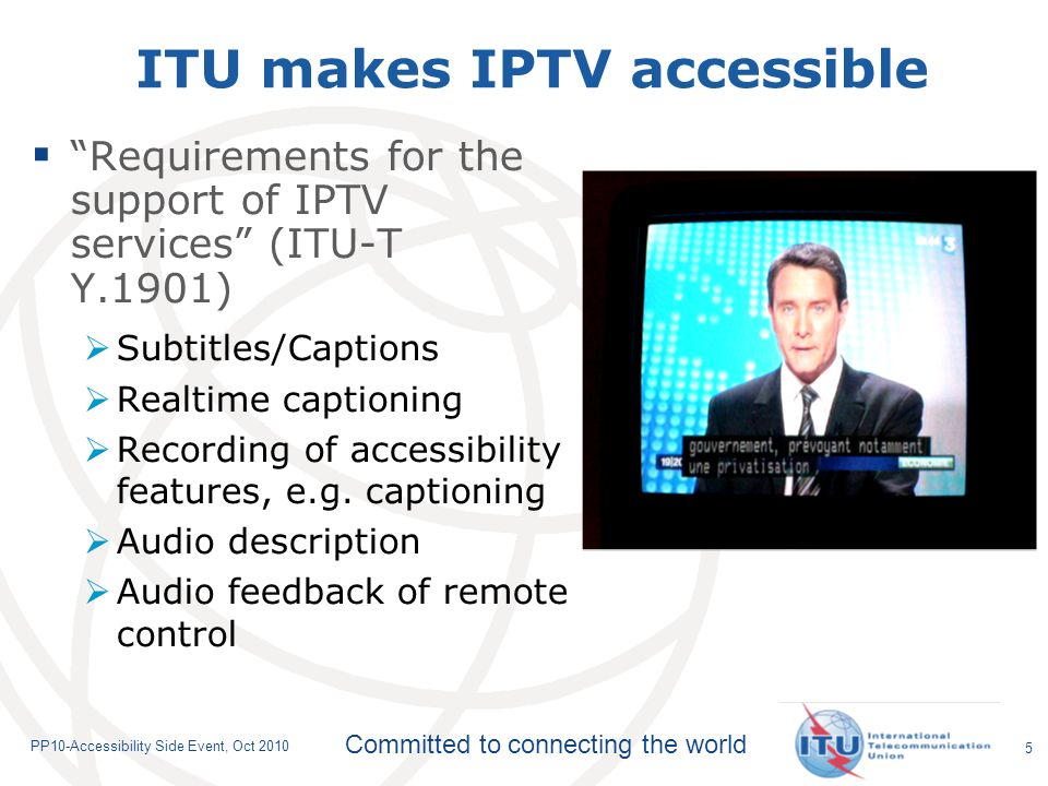 Committed to connecting the world PP10-Accessibility Side Event, Oct 2010 ITU makes IPTV accessible Requirements for the support of IPTV services (ITU-T Y.1901) Subtitles/Captions Realtime captioning Recording of accessibility features, e.g.