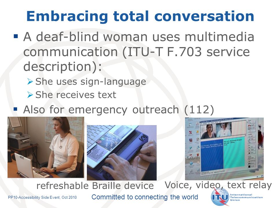 Committed to connecting the world PP10-Accessibility Side Event, Oct 2010 A deaf-blind woman uses multimedia communication (ITU-T F.703 service description): She uses sign-language She receives text Also for emergency outreach (112) Embracing total conversation refreshable Braille device Voice, video, text relay