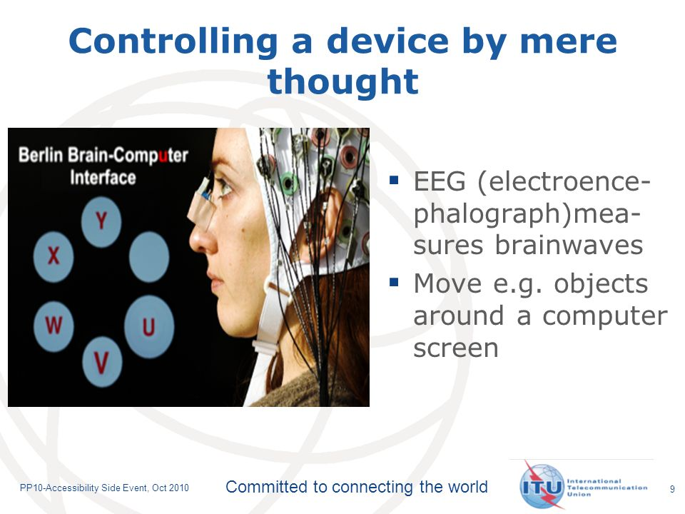 Committed to connecting the world PP10-Accessibility Side Event, Oct Controlling a device by mere thought EEG (electroence- phalograph)mea- sures brainwaves Move e.g.