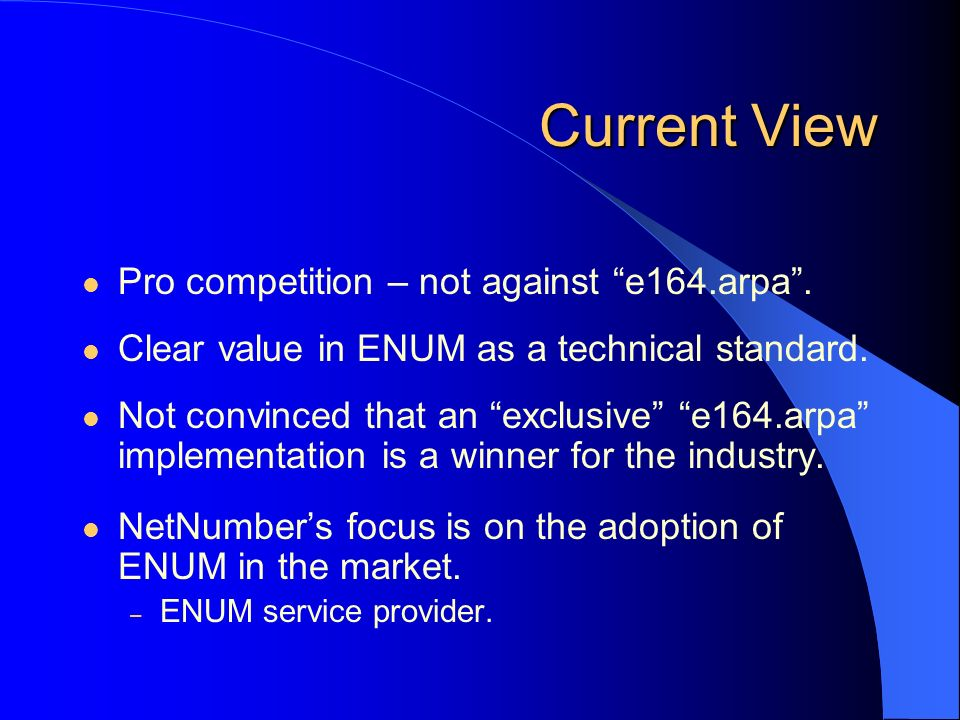 Current View Pro competition – not against e164.arpa. Clear value in ENUM as a technical standard. Not convinced that an exclusive e164.arpa implement
