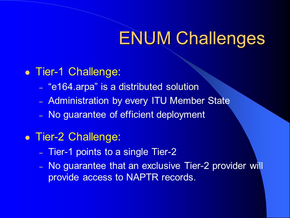 ENUM Challenges Tier-1 Challenge: – e164.arpa is a distributed solution – Administration by every ITU Member State – No guarantee of efficient deploym