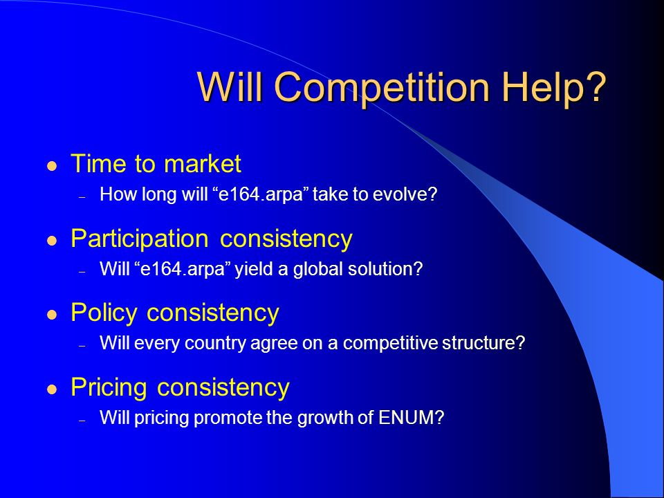 Will Competition Help? Time to market – How long will e164.arpa take to evolve? Participation consistency – Will e164.arpa yield a global solution? Po