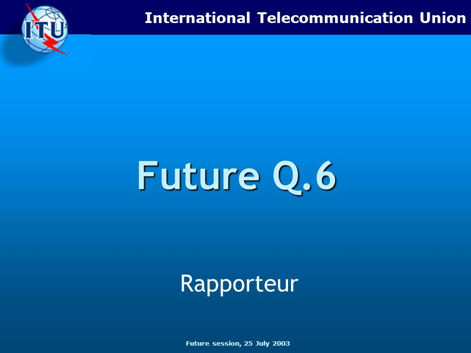 Future session, 25 July 2003 International Telecommunication Union Future Q.6 Rapporteur
