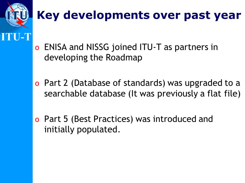 ITU-T Roadmap Structure o Part 1 contains information about organizations working on ICT security standards o Part 2 is database of existing security standards o Part 3 lists (or links to) current projects and standards in development o Part 4 identifies future needs and proposed new standards o Part 5 (new) provides pointers to non-proprietary security best practices